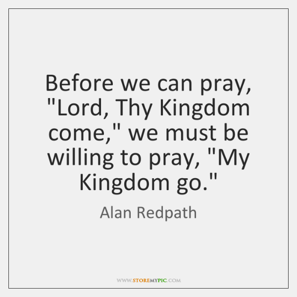 "Before we can pray, ""Lord, Thy Kingdom come,"" we must be willing ..."