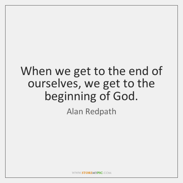 When we get to the end of ourselves, we get to the ...