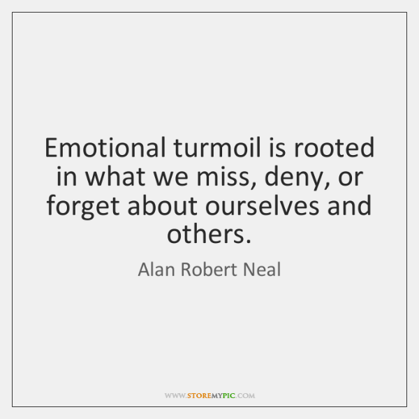 Emotional turmoil is rooted in what we miss, deny, or forget about ...
