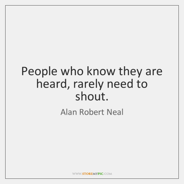 People who know they are heard, rarely need to shout.