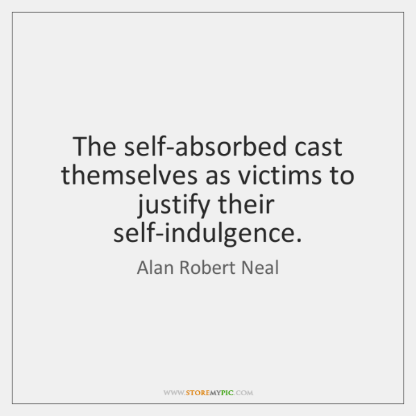 The self-absorbed cast themselves as victims to justify their self-indulgence.