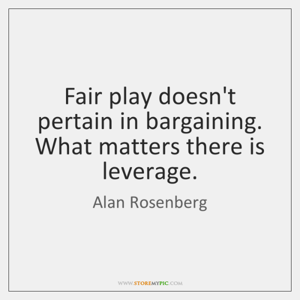 Fair play doesn't pertain in bargaining. What matters there is leverage.