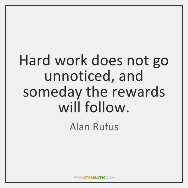 Hard work does not go unnoticed, and someday the rewards will follow.