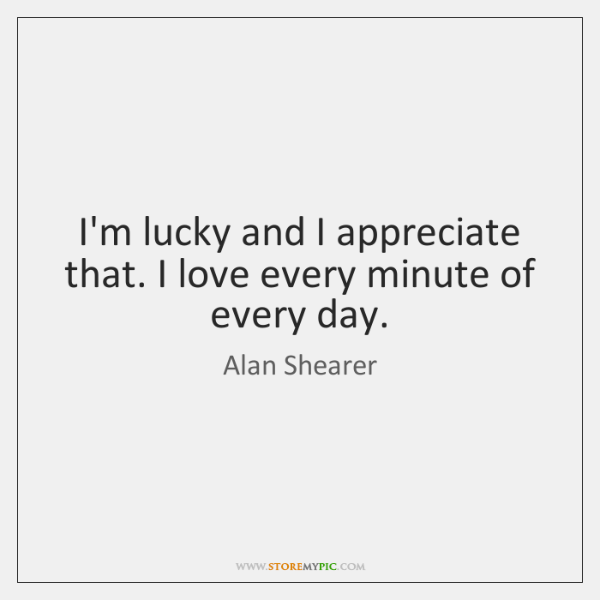 I'm lucky and I appreciate that. I love every minute of every ...