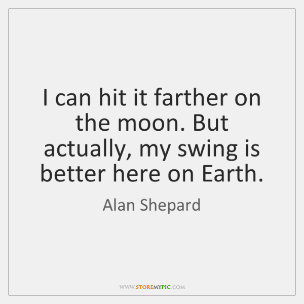 I can hit it farther on the moon. But actually, my swing ...