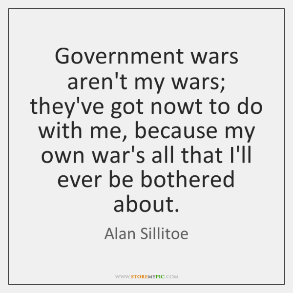 Government wars aren't my wars; they've got nowt to do with me, ...