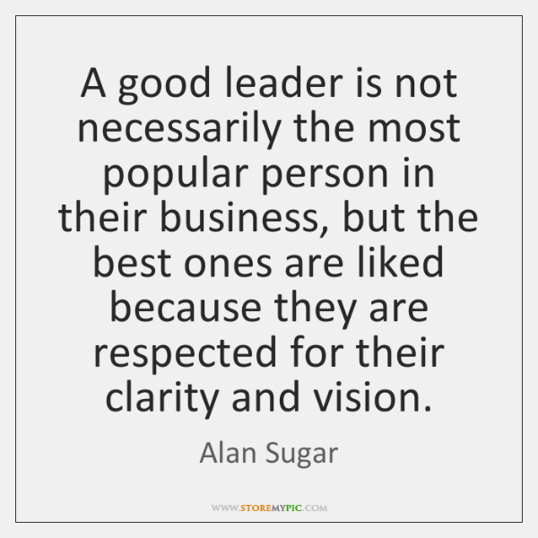 A good leader is not necessarily the most popular person in their ...