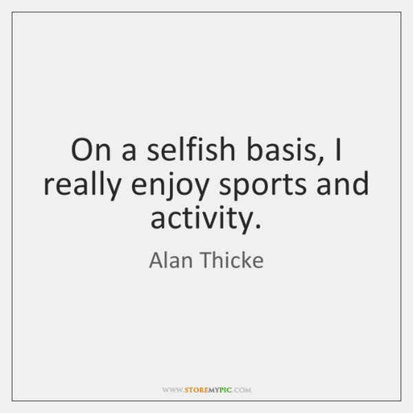 On a selfish basis, I really enjoy sports and activity.