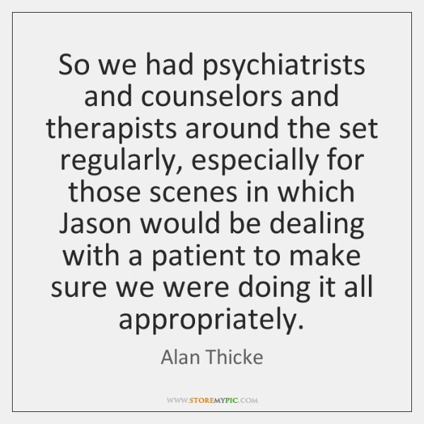 So we had psychiatrists and counselors and therapists around the set regularly, ...