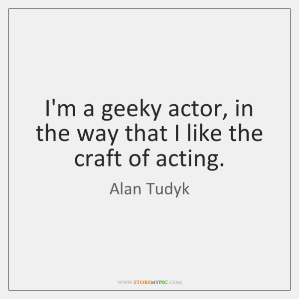 I'm a geeky actor, in the way that I like the craft ...