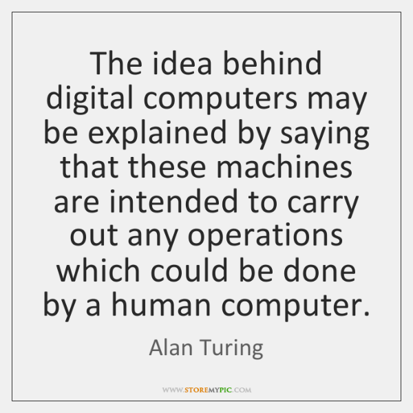 The idea behind digital computers may be explained by saying that these ...