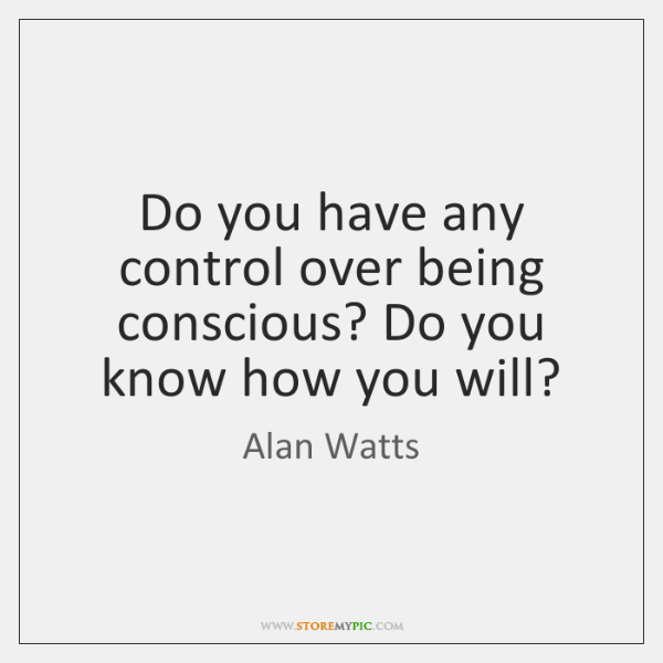 Do you have any control over being conscious? Do you know how ...