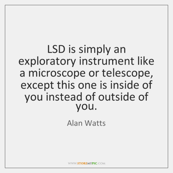 LSD is simply an exploratory instrument like a microscope or telescope, except ...