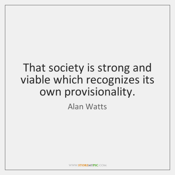 That society is strong and viable which recognizes its own provisionality.