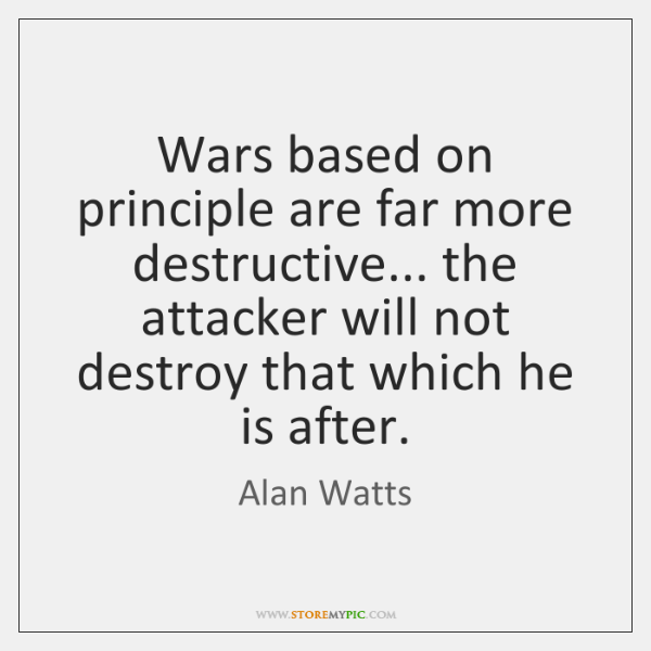 Wars based on principle are far more destructive... the attacker will not ...