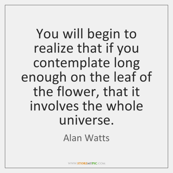 You will begin to realize that if you contemplate long enough on ...