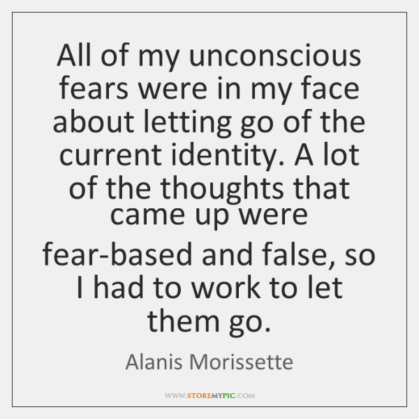 All of my unconscious fears were in my face about letting go ...