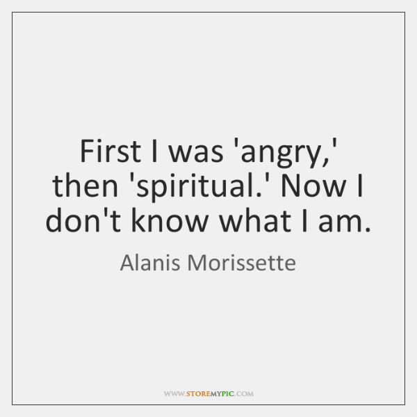 First I was 'angry,' then 'spiritual.' Now I don't know ...