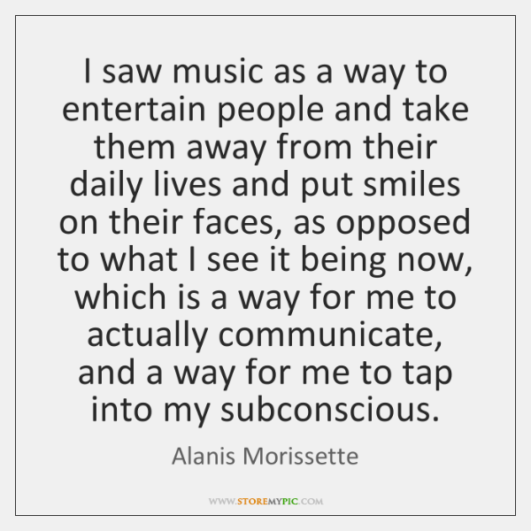I saw music as a way to entertain people and take them ...