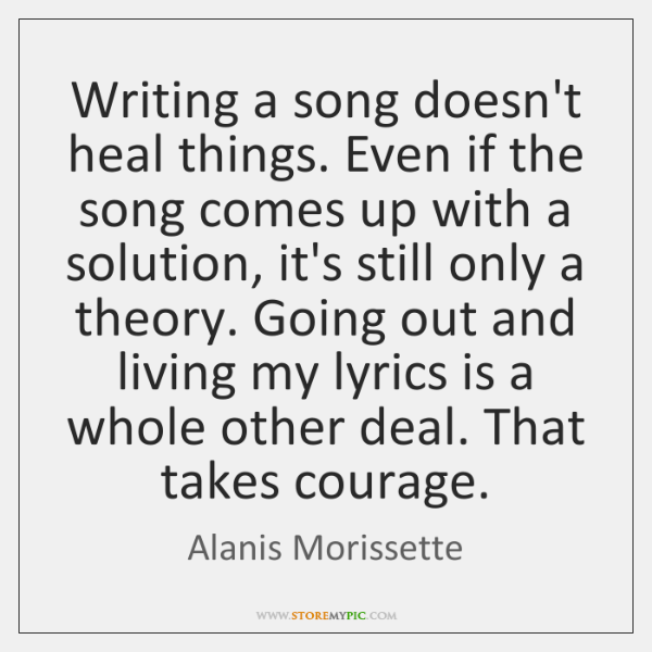 Writing a song doesn't heal things. Even if the song comes up ...