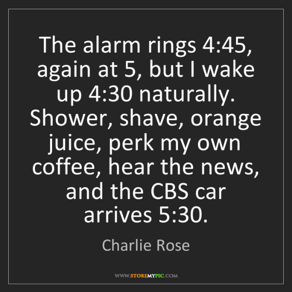 Charlie Rose: The alarm rings 4:45, again at 5, but I wake up 4:30...