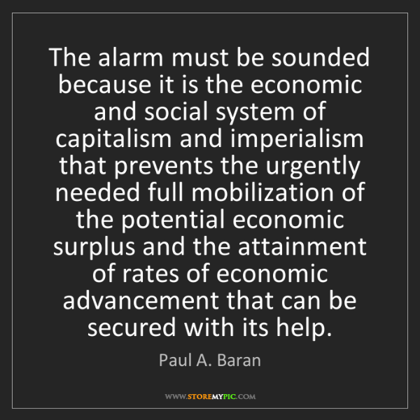 Paul A. Baran: The alarm must be sounded because it is the economic...