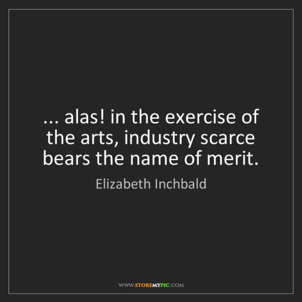 Elizabeth Inchbald: ... alas! in the exercise of the arts, industry scarce...