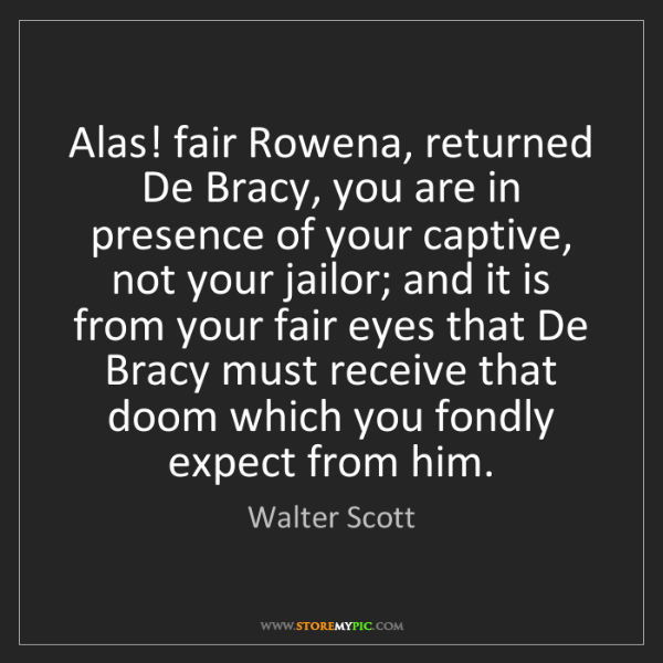 Walter Scott: Alas! fair Rowena, returned De Bracy, you are in presence...