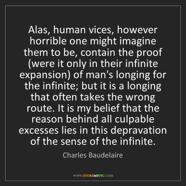 Charles Baudelaire: Alas, human vices, however horrible one might imagine...
