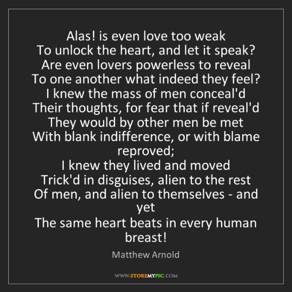 Matthew Arnold: Alas! is even love too weak  To unlock the heart, and...