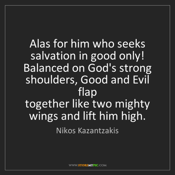 Nikos Kazantzakis: Alas for him who seeks salvation in good only!   Balanced...