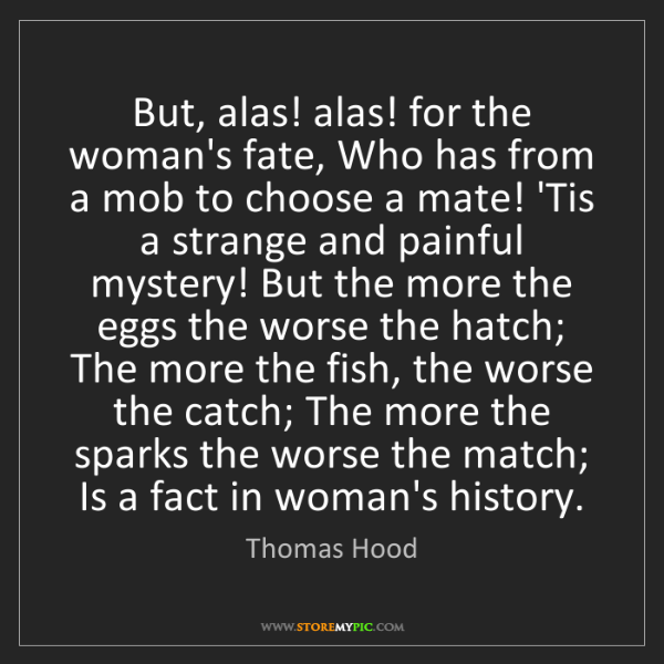 Thomas Hood: But, alas! alas! for the woman's fate, Who has from a...