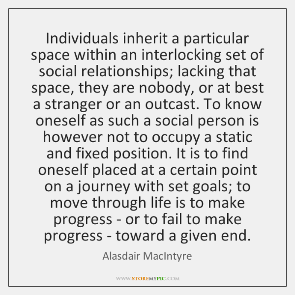 Individuals inherit a particular space within an interlocking set of social relationships; ...