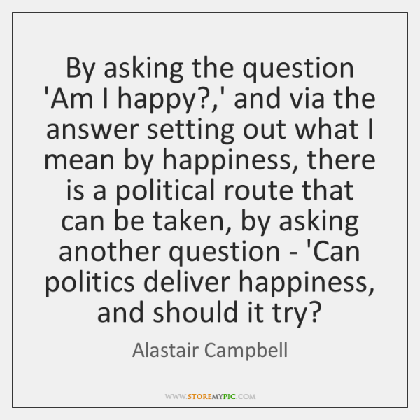 By asking the question 'Am I happy?,' and via the answer ...