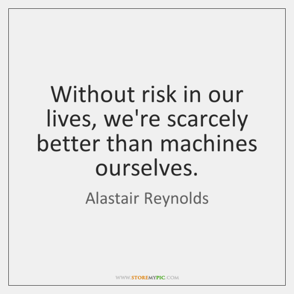 Without risk in our lives, we're scarcely better than machines ourselves.