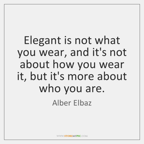 Elegant is not what you wear, and it's not about how you ...