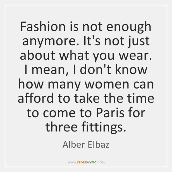 Fashion is not enough anymore. It's not just about what you wear. ...