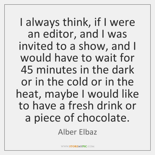 I always think, if I were an editor, and I was invited ...
