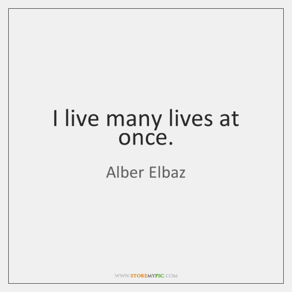I live many lives at once.