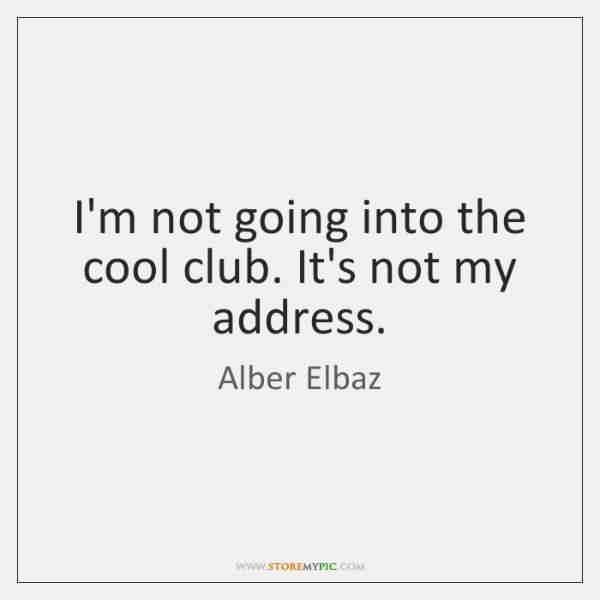 I'm not going into the cool club. It's not my address.