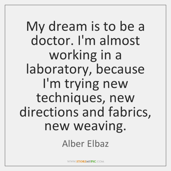 My dream is to be a doctor. I'm almost working in a ...