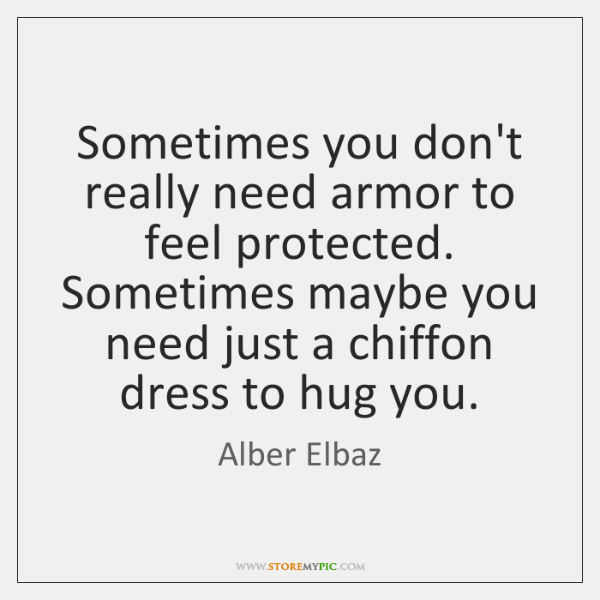 Sometimes you don't really need armor to feel protected. Sometimes maybe you ...