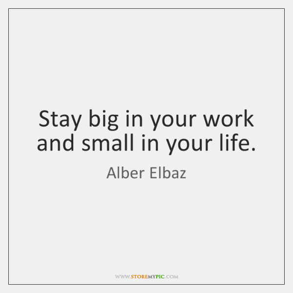 Stay big in your work and small in your life.