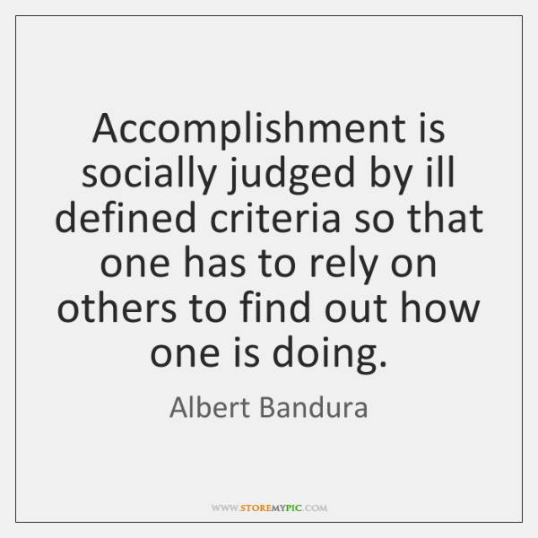 Accomplishment is socially judged by ill defined criteria so that one has ...