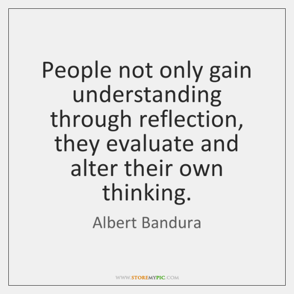 People not only gain understanding through reflection, they evaluate and alter their ...