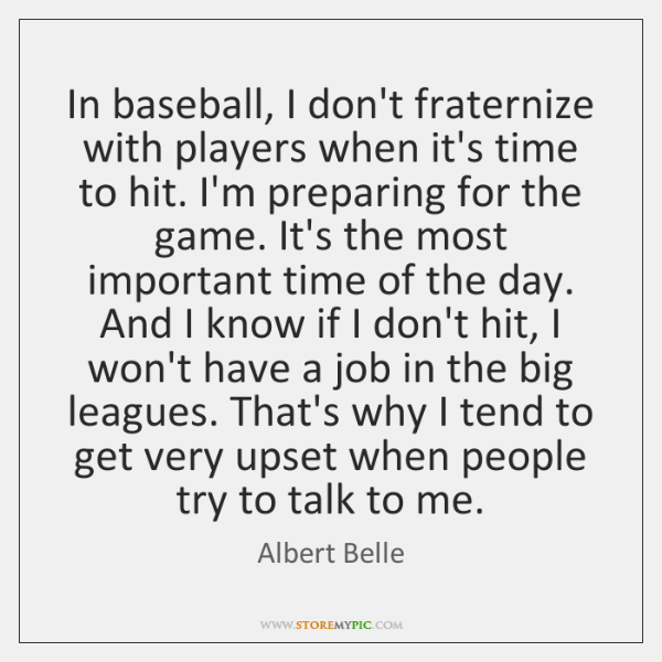 In baseball, I don't fraternize with players when it's time to hit. ...