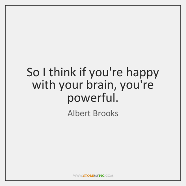 So I think if you're happy with your brain, you're powerful.