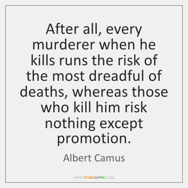 After all, every murderer when he kills runs the risk of the ...