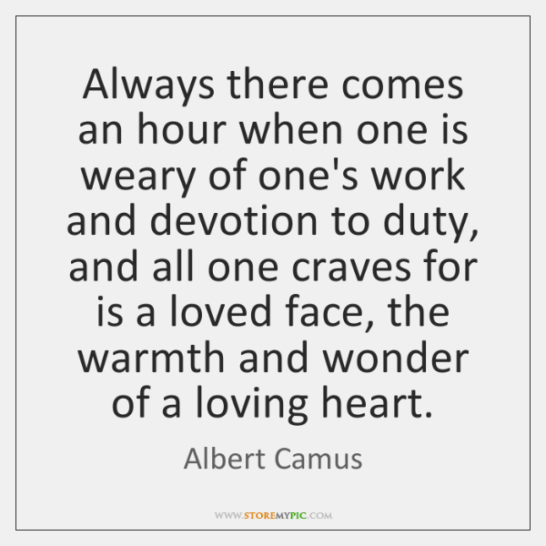 Always there comes an hour when one is weary of one's work ...