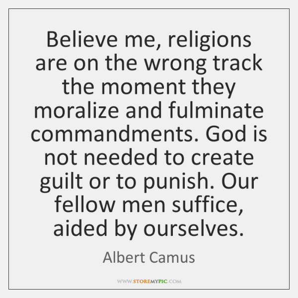 Believe me, religions are on the wrong track the moment they moralize ...